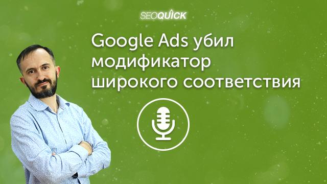 Google Ads убил модификатор широкого соответствия – Срочный подкаст | Урок #431